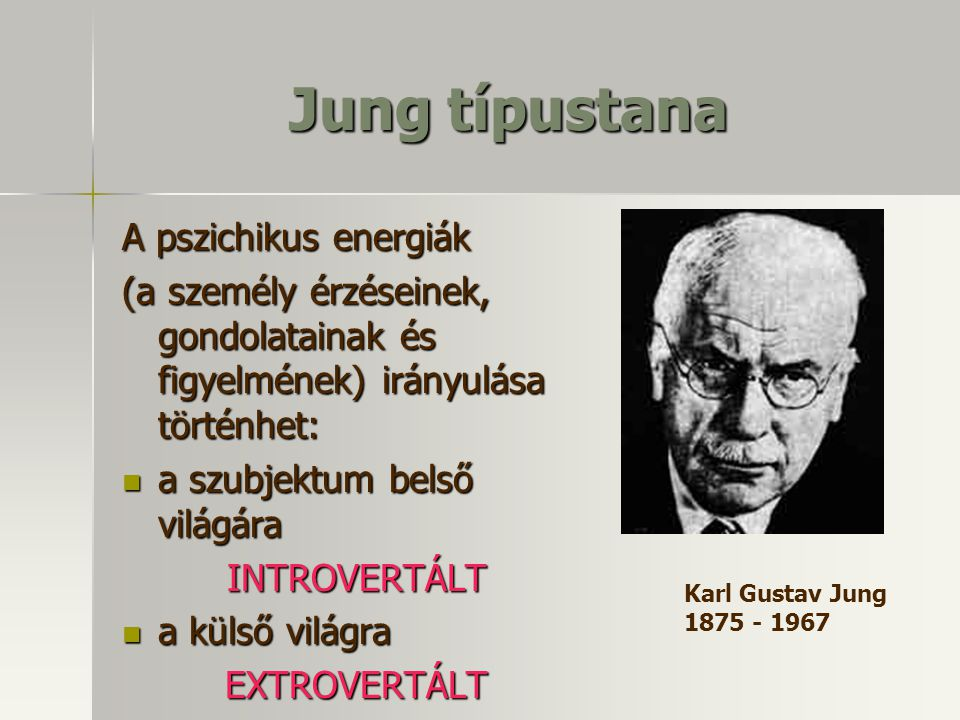 Jung típustana A pszichikus energiák (a személy érzéseinek, gondolatainak és figyelmének) irányulása történhet: a szubjektum belső világára a szubjektum belső világáraINTROVERTÁLT a külső világra a külső világraEXTROVERTÁLT Karl Gustav Jung 1875 - 1967