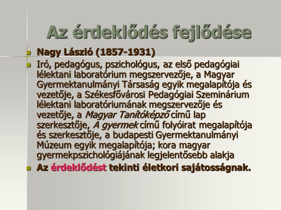 Az érdeklődés fejlődése Nagy László (1857-1931) Nagy László (1857-1931) Iró, pedagógus, pszichológus, az első pedagógiai lélektani laboratórium megsze