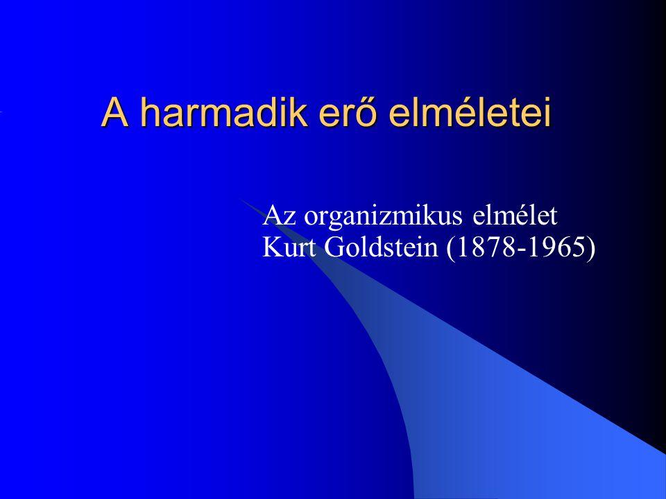 A harmadik erő elméletei Az organizmikus elmélet Kurt Goldstein (1878-1965)