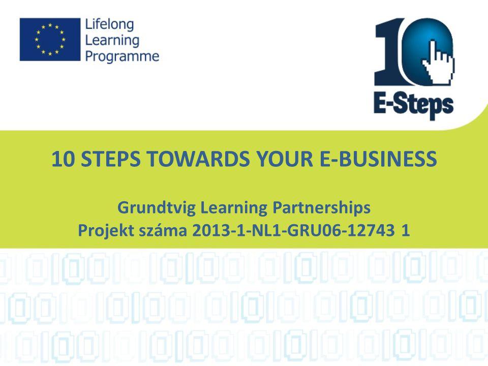 10 STEPS TOWARDS YOUR E-BUSINESS Grundtvig Learning Partnerships Projekt száma 2013-1-NL1-GRU06-12743 1