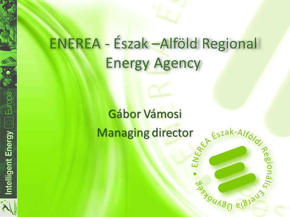 ENEREA - Észak –Alföld Regional Energy Agency Gábor Vámosi Managing director