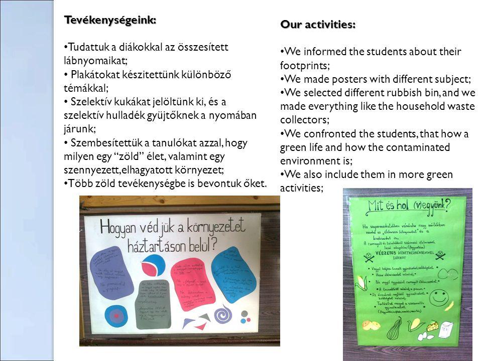 Tevékenységeink: Tudattuk a diákokkal az összesített lábnyomaikat; Plakátokat készitettünk különböző témákkal; Szelektív kukákat jelöltünk ki, és a szelektív hulladék gyüjtőknek a nyomában járunk; Szembesítettük a tanulókat azzal, hogy milyen egy zöld élet, valamint egy szennyezett,elhagyatott környezet; Több zöld tevékenységbe is bevontuk őket.