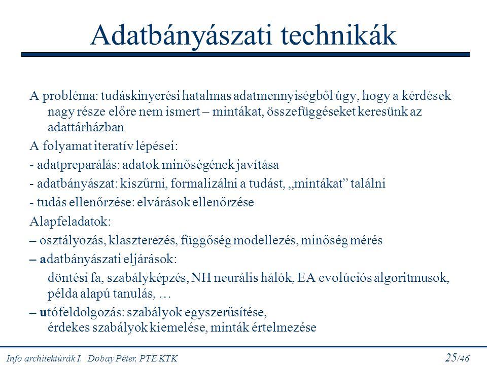 Info architektúrák I. Dobay Péter, PTE KTK 25 /46 Adatbányászati technikák A probléma: tudáskinyerési hatalmas adatmennyiségből úgy, hogy a kérdések n