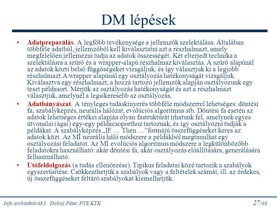 Info architektúrák I. Dobay Péter, PTE KTK 27 /46 DM lépések Adatpreparálás. A legfőbb tevékenysége a jellemzők szelektálása. Általában többféle adatb