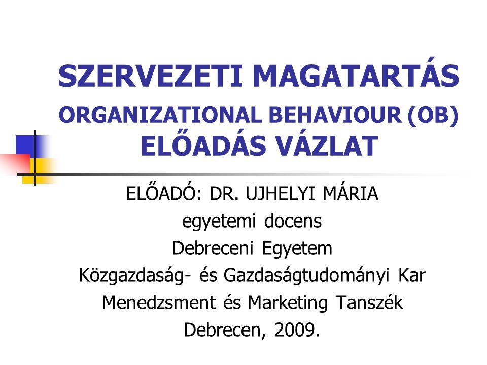 SZERVEZETI MAGATARTÁS ORGANIZATIONAL BEHAVIOUR (OB) ELŐADÁS VÁZLAT ELŐADÓ: DR. UJHELYI MÁRIA egyetemi docens Debreceni Egyetem Közgazdaság- és Gazdasá