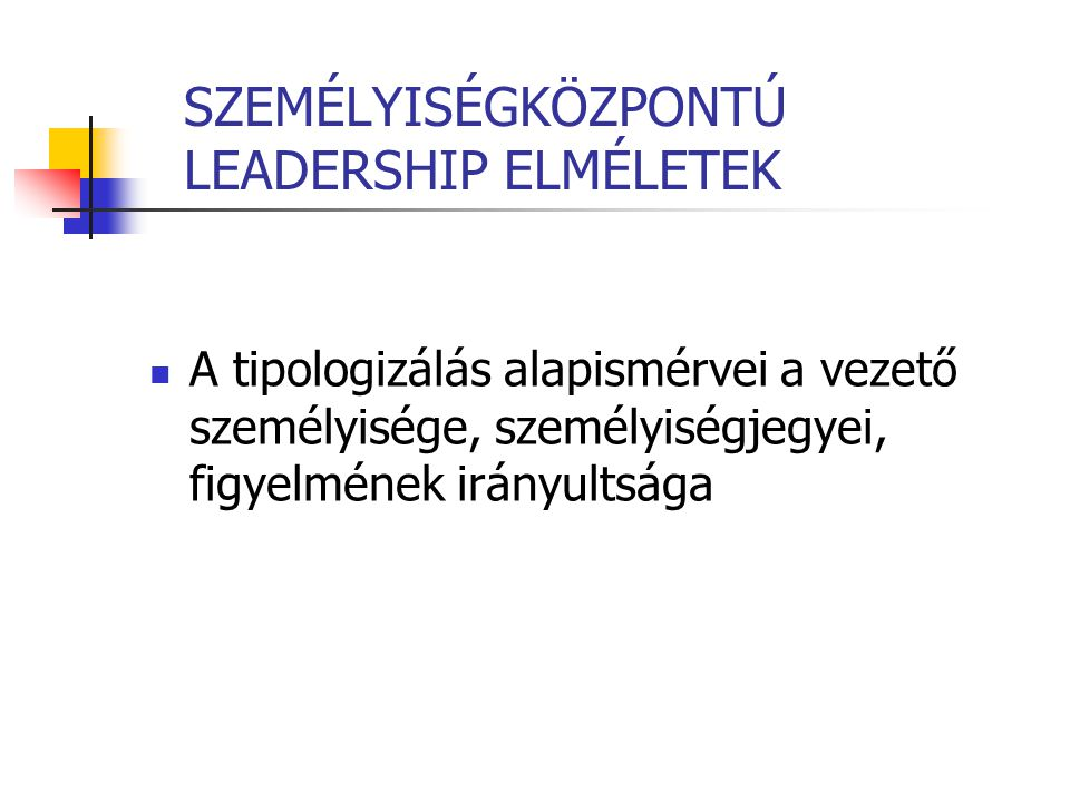 SZEMÉLYISÉGKÖZPONTÚ LEADERSHIP ELMÉLETEK A tipologizálás alapismérvei a vezető személyisége, személyiségjegyei, figyelmének irányultsága