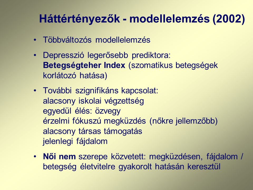 Háttértényezők - modellelemzés (2002) Többváltozós modellelemzés Depresszió legerősebb prediktora: Betegségteher Index (szomatikus betegségek korlátozó hatása) További szignifikáns kapcsolat: alacsony iskolai végzettség egyedül élés: özvegy érzelmi fókuszú megküzdés (nőkre jellemzőbb) alacsony társas támogatás jelenlegi fájdalom Női nem szerepe közvetett: megküzdésen, fájdalom / betegség életvitelre gyakorolt hatásán keresztül