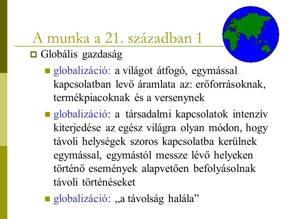 A munka a 21. században 1  Globális gazdaság globalizáció: a világot átfogó, egymással kapcsolatban levő áramlata az: erőforrásoknak, termékpiacoknak
