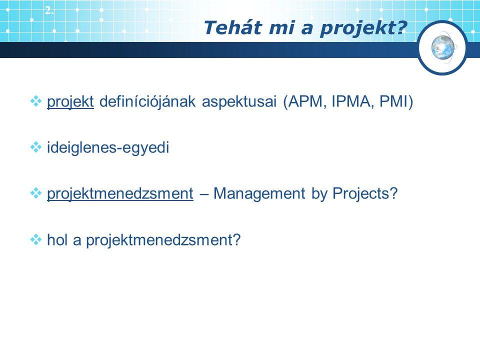 Tehát mi a projekt?  projekt definíciójának aspektusai (APM, IPMA, PMI)  ideiglenes-egyedi  projektmenedzsment – Management by Projects?  hol a pr