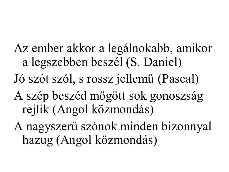 Az ember akkor a legálnokabb, amikor a legszebben beszél (S. Daniel) Jó szót szól, s rossz jellemű (Pascal) A szép beszéd mögött sok gonoszság rejlik