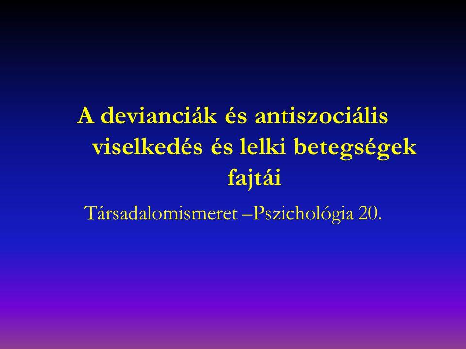 A devianciák és antiszociális viselkedés és lelki betegségek fajtái Társadalomismeret –Pszichológia 20.