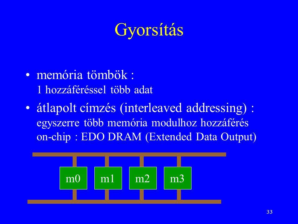 33 Gyorsítás memória tömbök : 1 hozzáféréssel több adat átlapolt címzés (interleaved addressing) : egyszerre több memória modulhoz hozzáférés on-chip