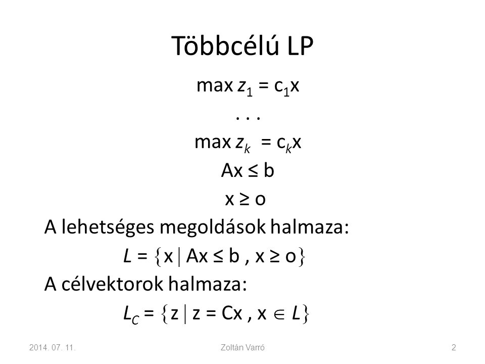 Többcélú LP max z 1 = c 1 x... max z k = c k x Ax ≤ b x ≥ o A lehetséges megoldások halmaza: L =  x  Ax ≤ b, x ≥ o  A célvektorok halmaza: L C = 