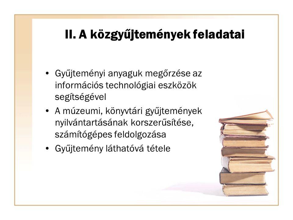 II. A közgyűjtemények feladatai Gyűjteményi anyaguk megőrzése az információs technológiai eszközök segítségével A múzeumi, könyvtári gyűjtemények nyil