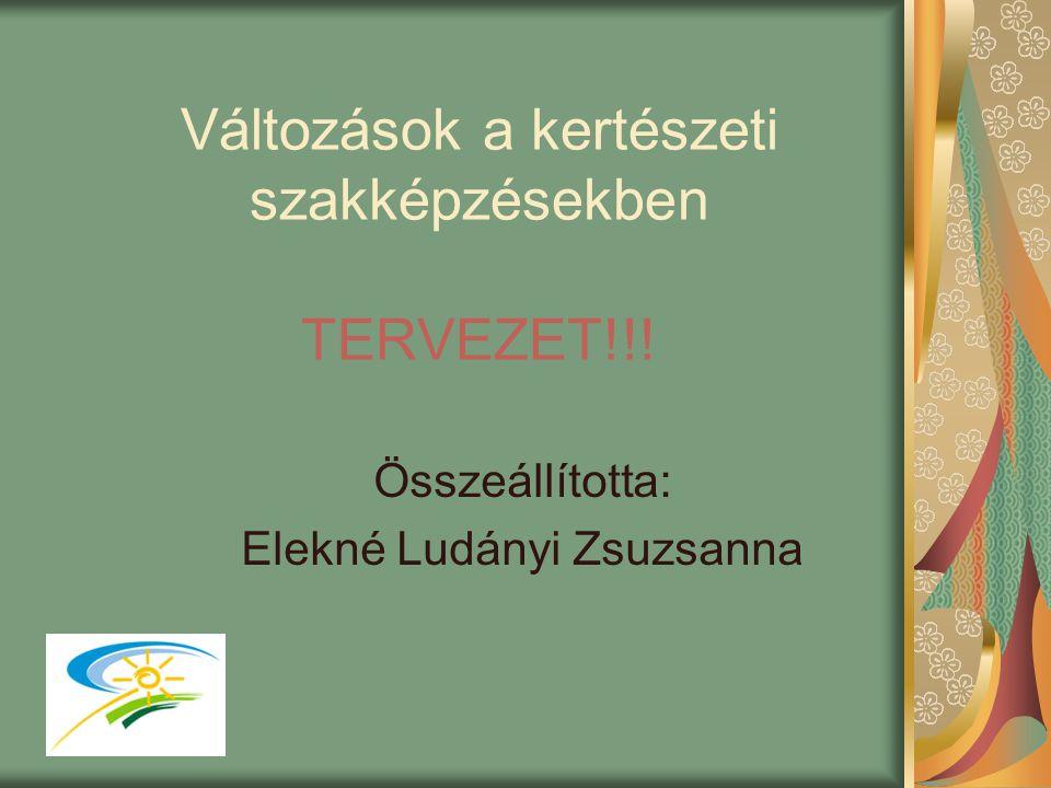 Változások a kertészeti szakképzésekben TERVEZET!!! Összeállította: Elekné Ludányi Zsuzsanna