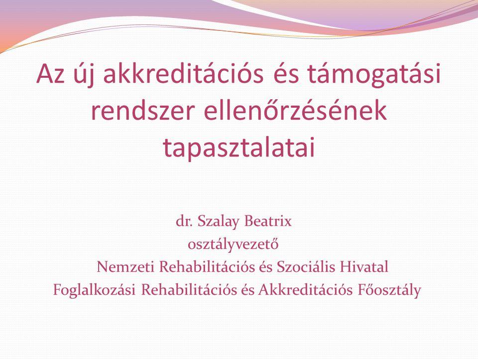 Az új akkreditációs és támogatási rendszer ellenőrzésének tapasztalatai dr. Szalay Beatrix osztályvezető Nemzeti Rehabilitációs és Szociális Hivatal F