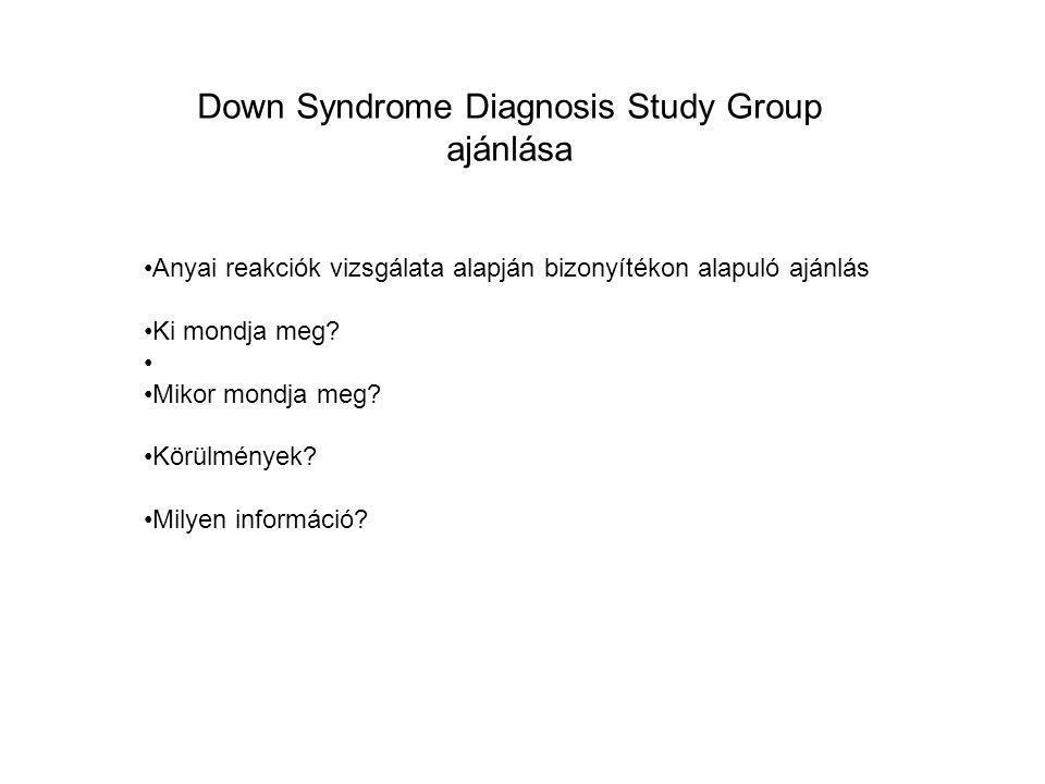 Down Syndrome Diagnosis Study Group ajánlása Anyai reakciók vizsgálata alapján bizonyítékon alapuló ajánlás Ki mondja meg? Mikor mondja meg? Körülmény