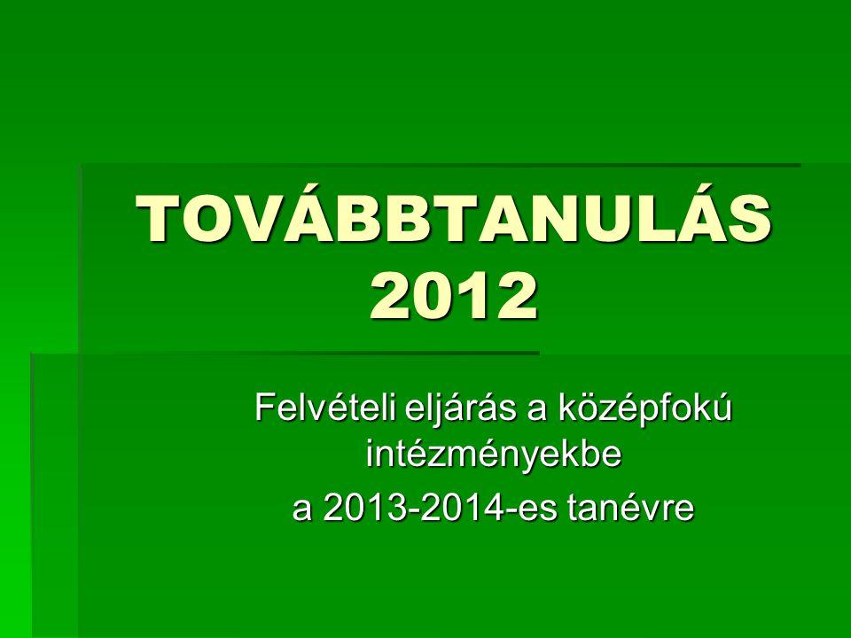 TOVÁBBTANULÁS 2012 Felvételi eljárás a középfokú intézményekbe a 2013-2014-es tanévre
