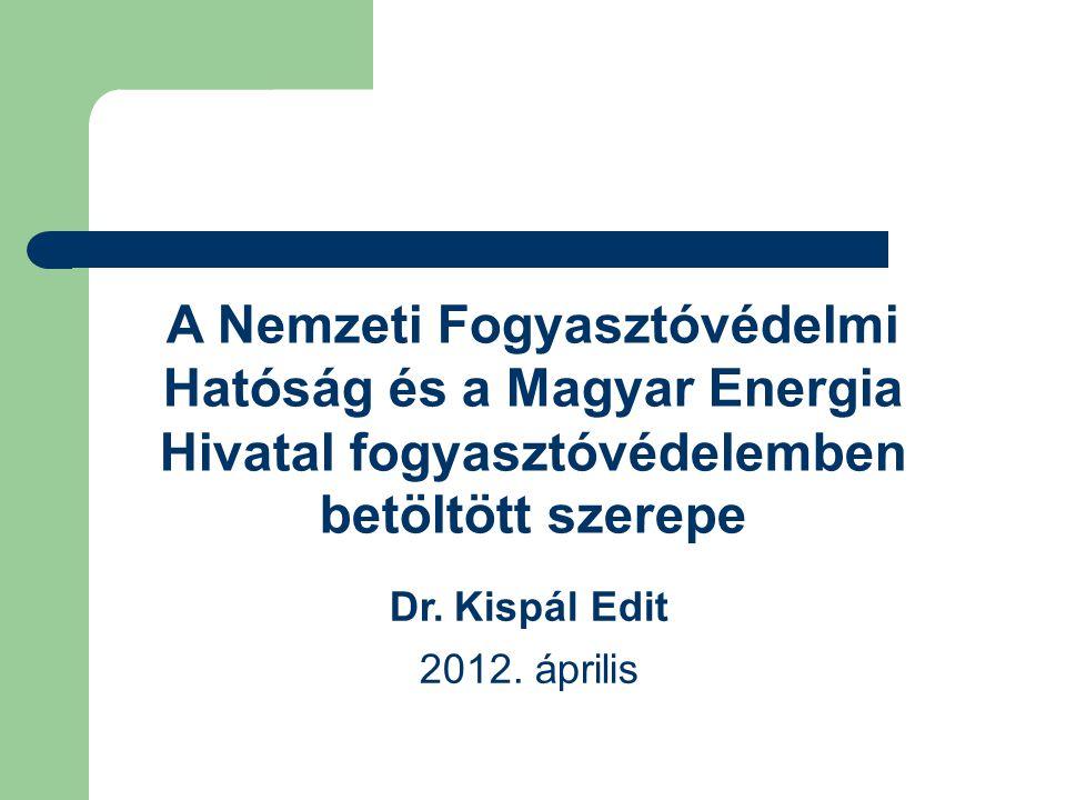 A Nemzeti Fogyasztóvédelmi Hatóság és a Magyar Energia Hivatal fogyasztóvédelemben betöltött szerepe Dr. Kispál Edit 2012. április