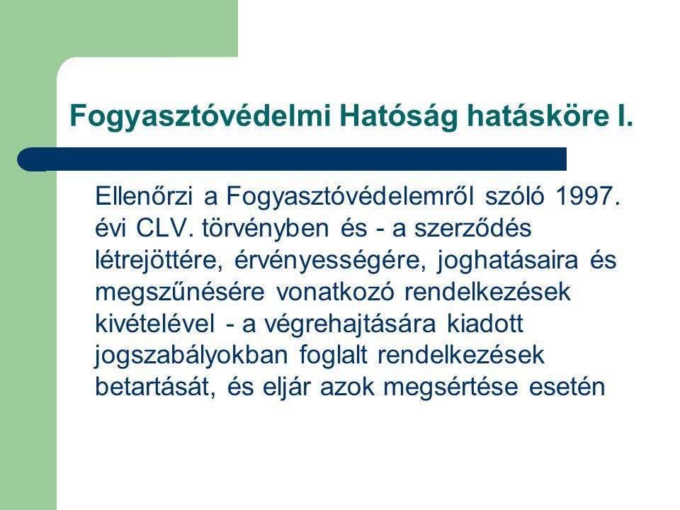 Fogyasztóvédelmi Hatóság hatásköre I. Ellenőrzi a Fogyasztóvédelemről szóló 1997. évi CLV. törvényben és - a szerződés létrejöttére, érvényességére, j