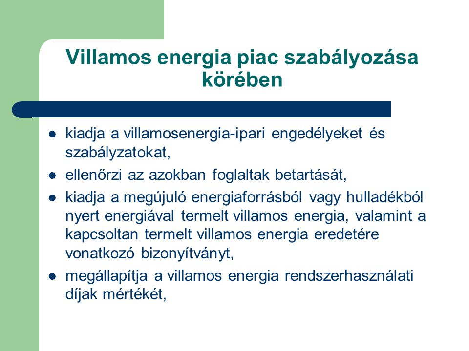 Villamos energia piac szabályozása körében kiadja a villamosenergia-ipari engedélyeket és szabályzatokat, ellenőrzi az azokban foglaltak betartását, kiadja a megújuló energiaforrásból vagy hulladékból nyert energiával termelt villamos energia, valamint a kapcsoltan termelt villamos energia eredetére vonatkozó bizonyítványt, megállapítja a villamos energia rendszerhasználati díjak mértékét,