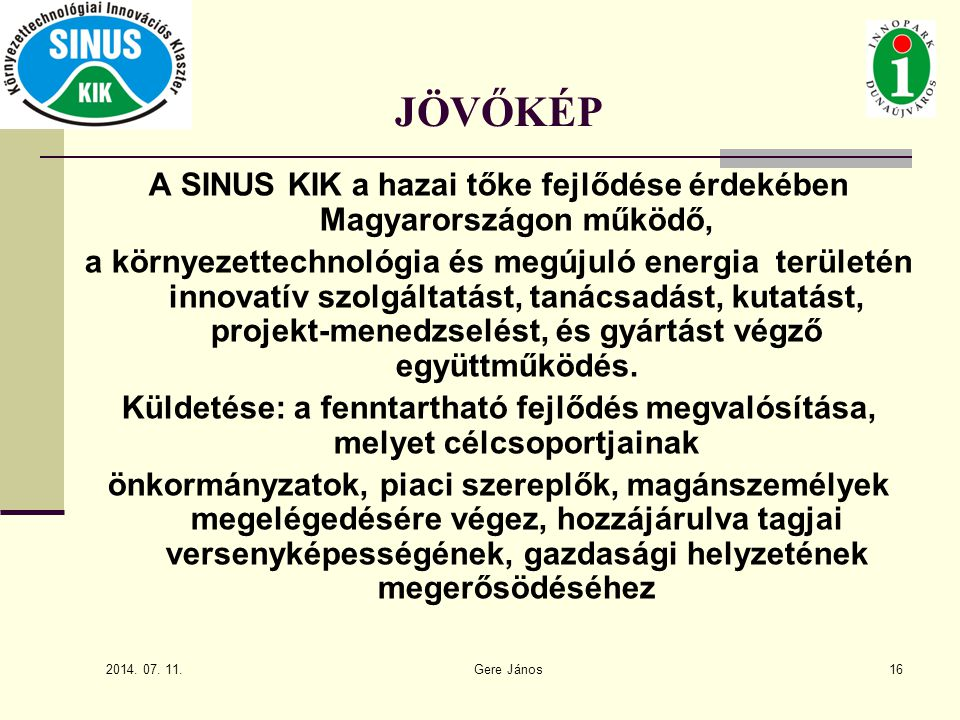 2014. 07. 11. Gere János16 JÖVŐKÉP A SINUS KIK a hazai tőke fejlődése érdekében Magyarországon működő, a környezettechnológia és megújuló energia terü