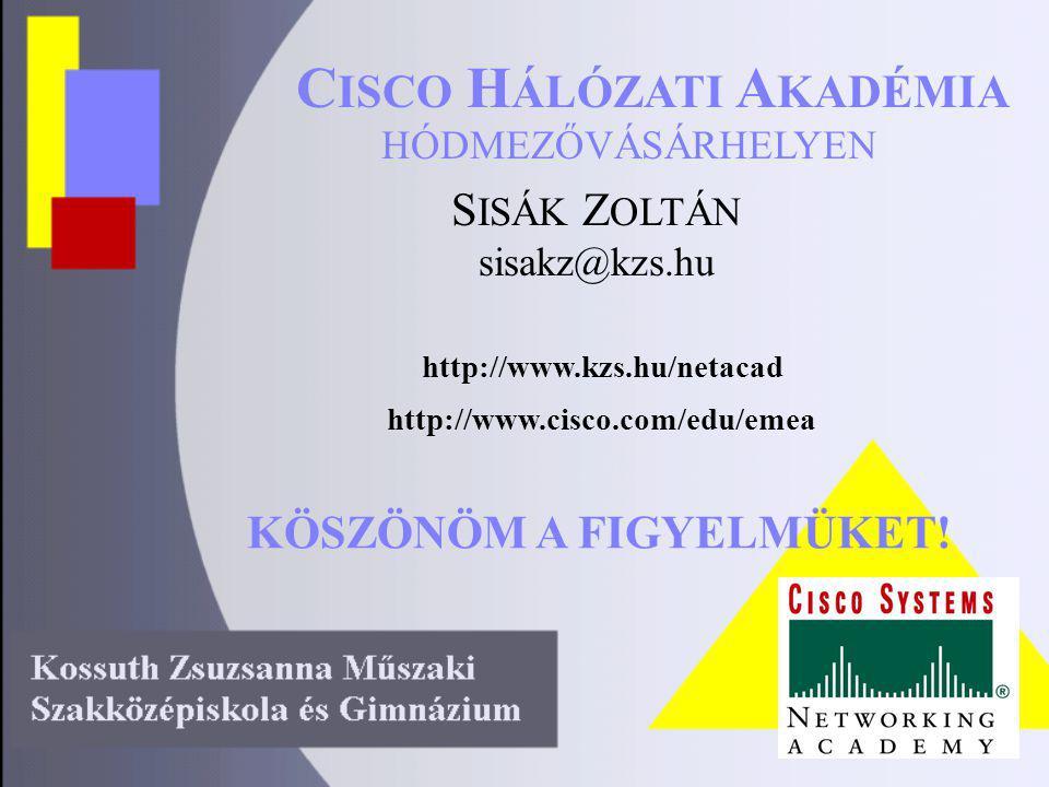 HÓDMEZŐVÁSÁRHELYEN C ISCO H ÁLÓZATI A KADÉMIA http://www.kzs.hu/netacad S ISÁK Z OLTÁN sisakz@kzs.hu http://www.cisco.com/edu/emea KÖSZÖNÖM A FIGYELMÜKET!