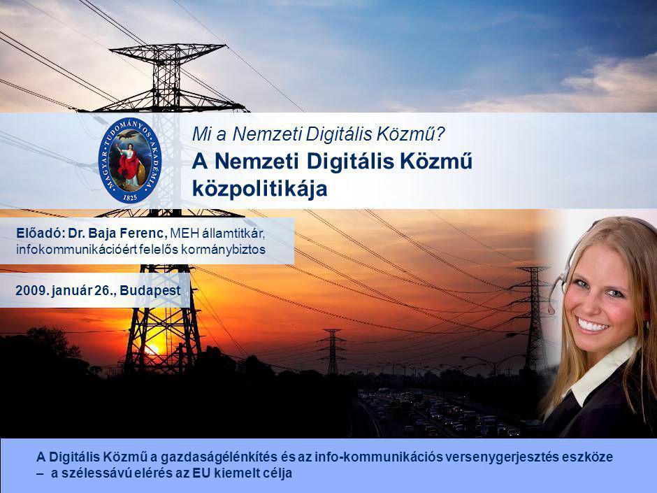 A Nemzeti Digitális Közmű közpolitikája Előadó: Dr. Baja Ferenc, MEH államtitkár, infokommunikációért felelős kormánybiztos 2009. január 26., Budapest