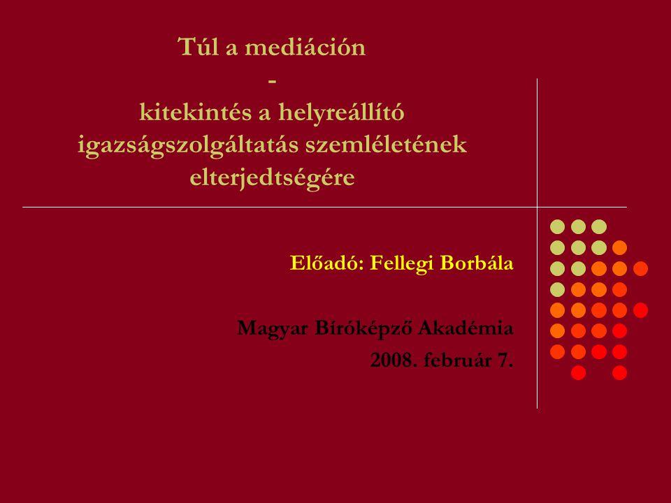 Túl a mediáción - kitekintés a helyreállító igazságszolgáltatás szemléletének elterjedtségére Előadó: Fellegi Borbála Magyar Bíróképző Akadémia 2008.
