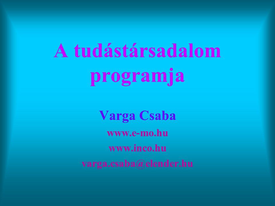 A tudástársadalom programja Varga Csaba www.e-mo.hu www.inco.hu varga.csaba@elender.hu