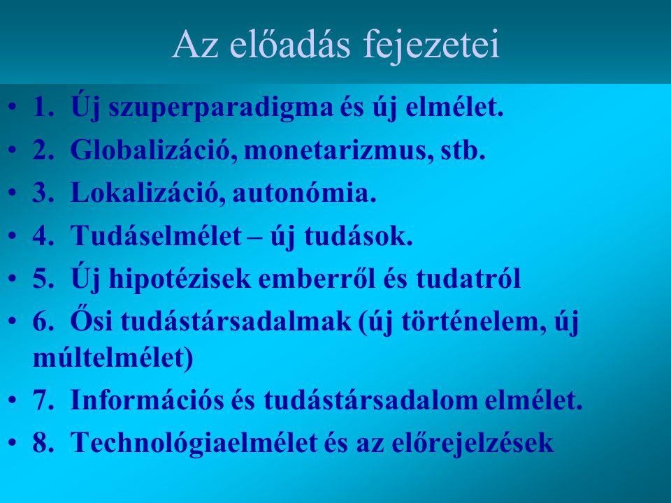 Az előadás fejezetei 1. Új szuperparadigma és új elmélet. 2. Globalizáció, monetarizmus, stb. 3. Lokalizáció, autonómia. 4. Tudáselmélet – új tudások.