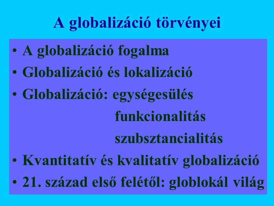 A globalizáció törvényei A globalizáció fogalma Globalizáció és lokalizáció Globalizáció: egységesülés funkcionalitás szubsztancialitás Kvantitatív és