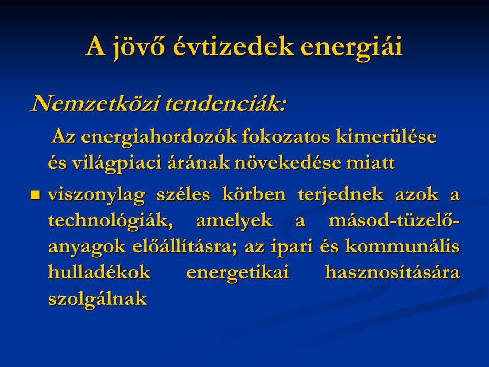 A jövő évtizedek energiái Nemzetközi tendenciák: Az energiahordozók fokozatos kimerülése és világpiaci árának növekedése miatt Az energiahordozók fokozatos kimerülése és világpiaci árának növekedése miatt viszonylag széles körben terjednek azok a technológiák, amelyek a másod-tüzelő- anyagok előállításra; az ipari és kommunális hulladékok energetikai hasznosítására szolgálnak viszonylag széles körben terjednek azok a technológiák, amelyek a másod-tüzelő- anyagok előállításra; az ipari és kommunális hulladékok energetikai hasznosítására szolgálnak