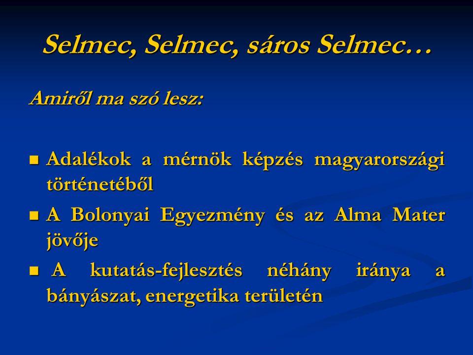 Selmec, Selmec, sáros Selmec… Amiről ma szó lesz: Adalékok a mérnök képzés magyarországi történetéből Adalékok a mérnök képzés magyarországi történetéből A Bolonyai Egyezmény és az Alma Mater jövője A Bolonyai Egyezmény és az Alma Mater jövője A kutatás-fejlesztés néhány iránya a bányászat, energetika területén A kutatás-fejlesztés néhány iránya a bányászat, energetika területén