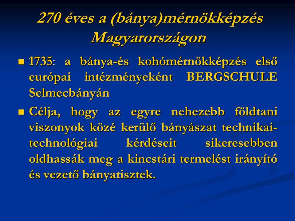 270 éves a (bánya)mérnökképzés Magyarországon 270 éves a (bánya)mérnökképzés Magyarországon 1735: a bánya-és kohómérnökképzés első európai intézményeként BERGSCHULE Selmecbányán 1735: a bánya-és kohómérnökképzés első európai intézményeként BERGSCHULE Selmecbányán Célja, hogy az egyre nehezebb földtani viszonyok közé kerülő bányászat technikai- technológiai kérdéseit sikeresebben oldhassák meg a kincstári termelést irányító és vezető bányatisztek.