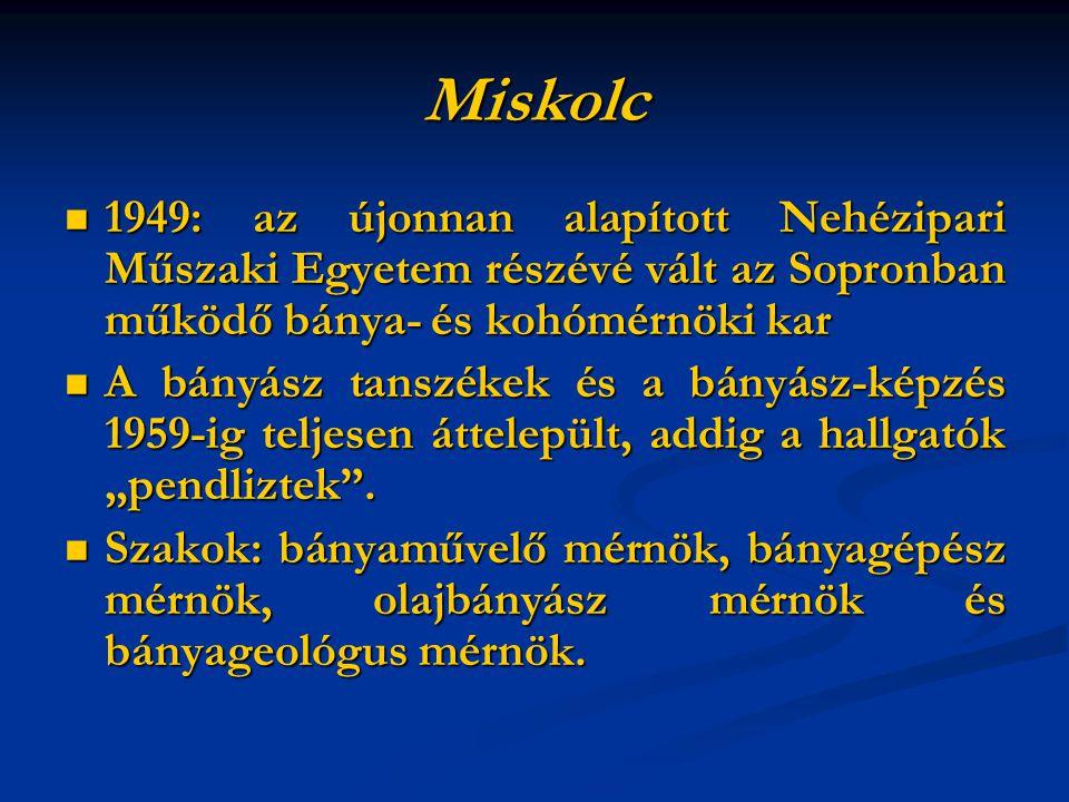 """Miskolc 1949: az újonnan alapított Nehézipari Műszaki Egyetem részévé vált az Sopronban működő bánya- és kohómérnöki kar 1949: az újonnan alapított Nehézipari Műszaki Egyetem részévé vált az Sopronban működő bánya- és kohómérnöki kar A bányász tanszékek és a bányász-képzés 1959-ig teljesen áttelepült, addig a hallgatók """"pendliztek ."""