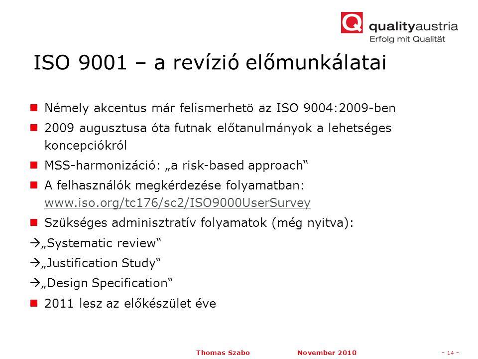 """Thomas Szabo November 2010- 14 - Némely akcentus már felismerhetö az ISO 9004:2009-ben 2009 augusztusa óta futnak előtanulmányok a lehetséges koncepciókról MSS-harmonizáció: """"a risk-based approach A felhasználók megkérdezése folyamatban: www.iso.org/tc176/sc2/ISO9000UserSurvey www.iso.org/tc176/sc2/ISO9000UserSurvey Szükséges adminisztratív folyamatok (még nyitva):  """"Systematic review  """"Justification Study  """"Design Specification 2011 lesz az előkészület éve ISO 9001 – a revízió előmunkálatai"""