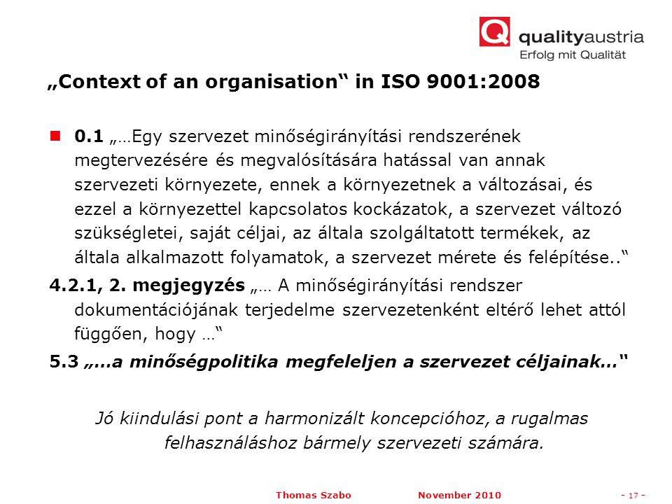 """Thomas Szabo November 2010- 17 - 0.1 """"…Egy szervezet minőségirányítási rendszerének megtervezésére és megvalósítására hatással van annak szervezeti környezete, ennek a környezetnek a változásai, és ezzel a környezettel kapcsolatos kockázatok, a szervezet változó szükségletei, saját céljai, az általa szolgáltatott termékek, az általa alkalmazott folyamatok, a szervezet mérete és felépítése.. 4.2.1, 2."""