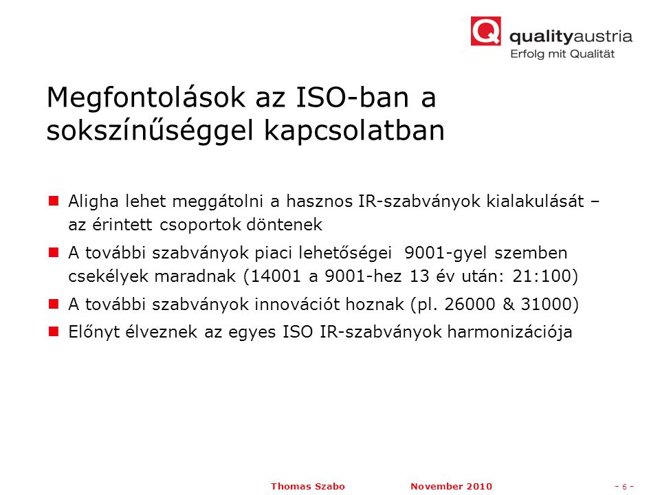 Thomas Szabo November 2010- 6 - Aligha lehet meggátolni a hasznos IR-szabványok kialakulását – az érintett csoportok döntenek A további szabványok piaci lehetőségei 9001-gyel szemben csekélyek maradnak (14001 a 9001-hez 13 év után: 21:100) A további szabványok innovációt hoznak (pl.