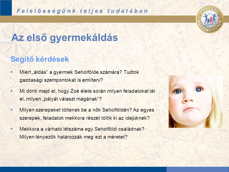 """F e l e l ő s s é g ü n k t e l j e s t u d a t á b a n Az első gyermekáldás Segítő kérdések  Miért """"áldás a gyermek Seholfölde számára."""