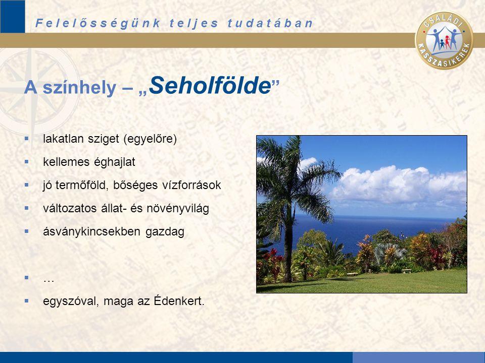 """F e l e l ő s s é g ü n k t e l j e s t u d a t á b a n A színhely – """" Seholfölde  lakatlan sziget (egyelőre)  kellemes éghajlat  jó termőföld, bőséges vízforrások  változatos állat- és növényvilág  ásványkincsekben gazdag  …  egyszóval, maga az Édenkert."""
