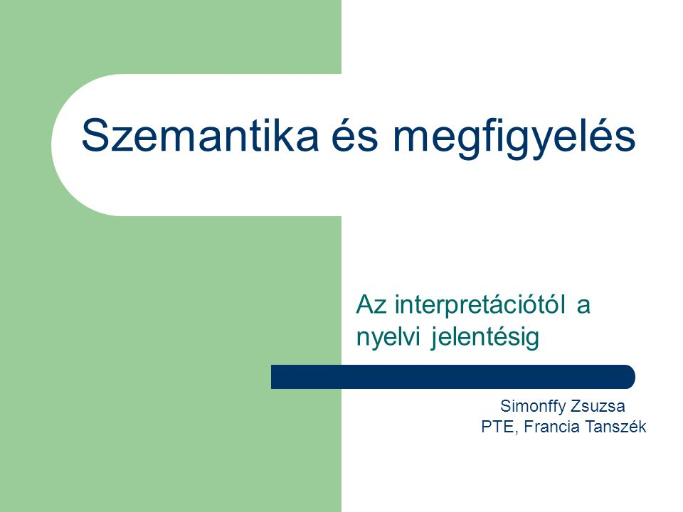 Szemantika és megfigyelés Az interpretációtól a nyelvi jelentésig Simonffy Zsuzsa PTE, Francia Tanszék