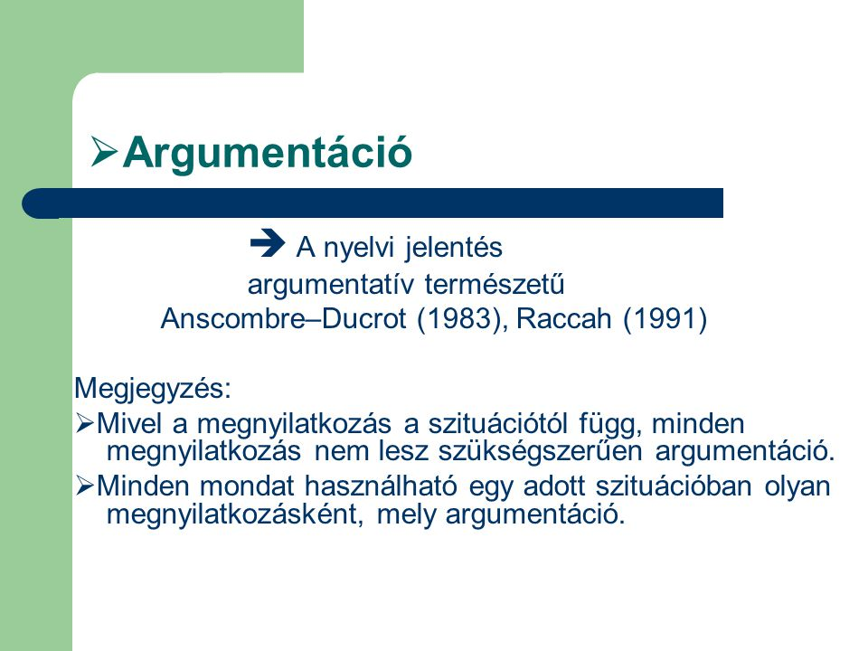  Argumentáció  A nyelvi jelentés argumentatív természetű Anscombre–Ducrot (1983), Raccah (1991) Megjegyzés:  Mivel a megnyilatkozás a szituációtól függ, minden megnyilatkozás nem lesz szükségszerűen argumentáció.