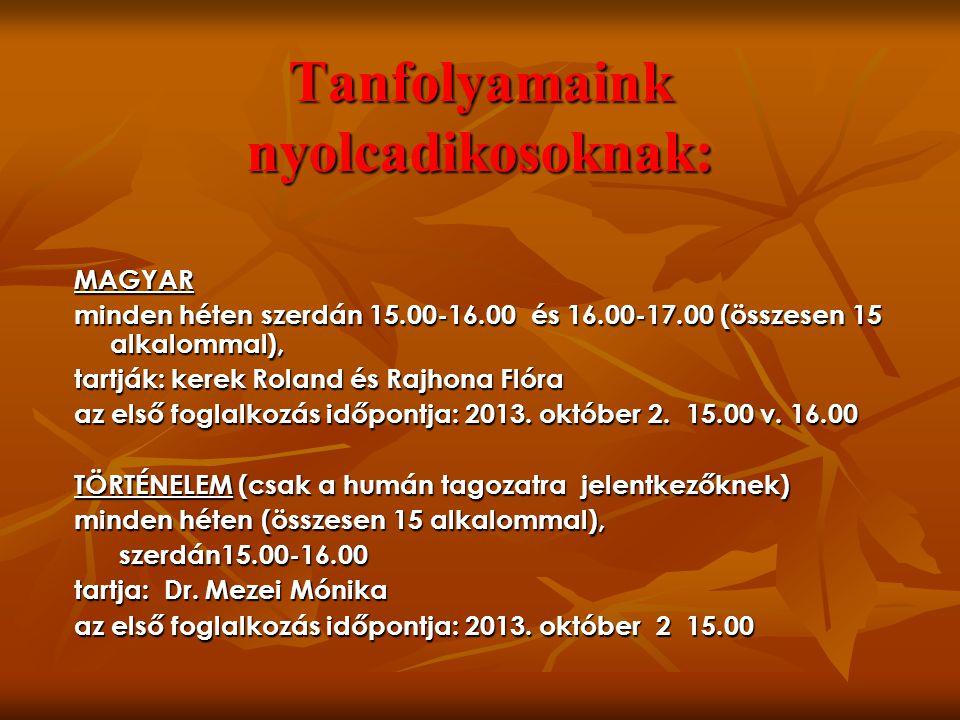 Tanfolyamaink nyolcadikosoknak: MAGYAR minden héten szerdán 15.00-16.00 és 16.00-17.00 (összesen 15 alkalommal), tartják: kerek Roland és Rajhona Flóra az első foglalkozás időpontja: 2013.