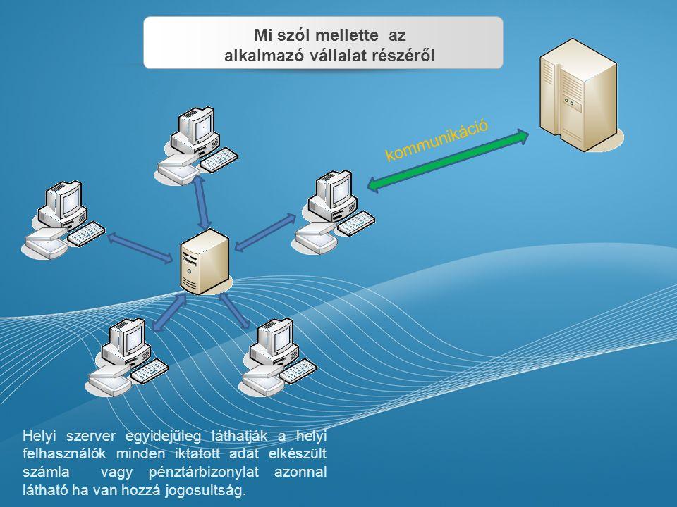 kommunikáció Helyi szerver egyidejűleg láthatják a helyi felhasználók minden iktatott adat elkészült számla vagy pénztárbizonylat azonnal látható ha v