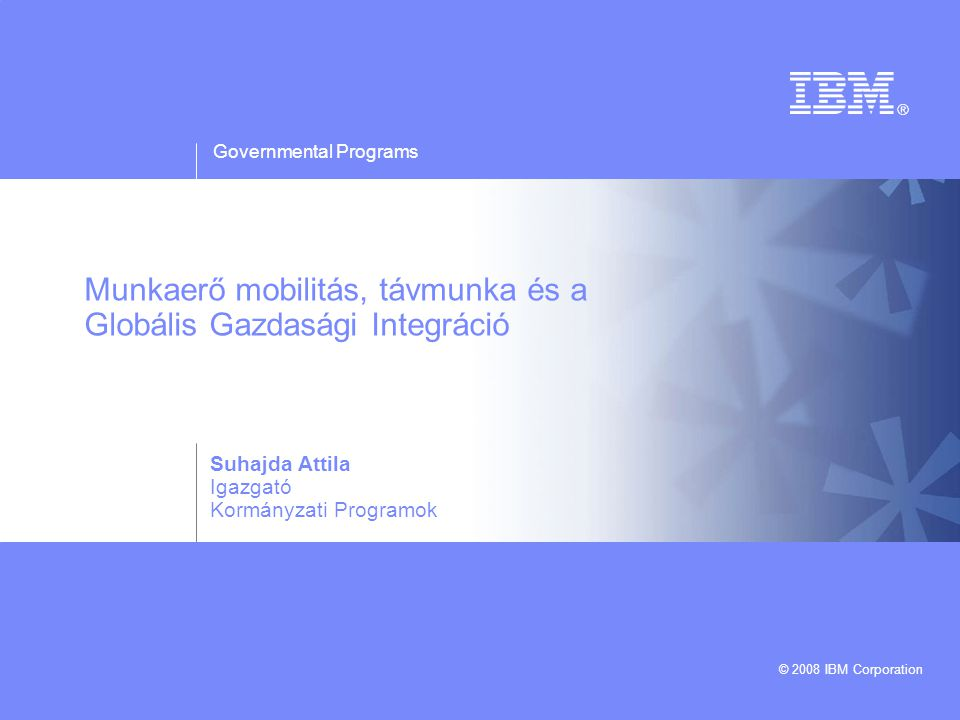 Governmental Programs © 2008 IBM Corporation Munkaerő mobilitás, távmunka és a Globális Gazdasági Integráció Suhajda Attila Igazgató Kormányzati Programok
