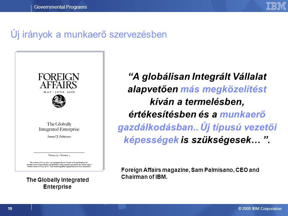 Governmental Programs © 2008 IBM Corporation 10 The Globally Integrated Enterprise A globálisan Integrált Vállalat alapvetően más megközelítést kíván a termelésben, értékesítésben és a munkaerő gazdálkodásban..