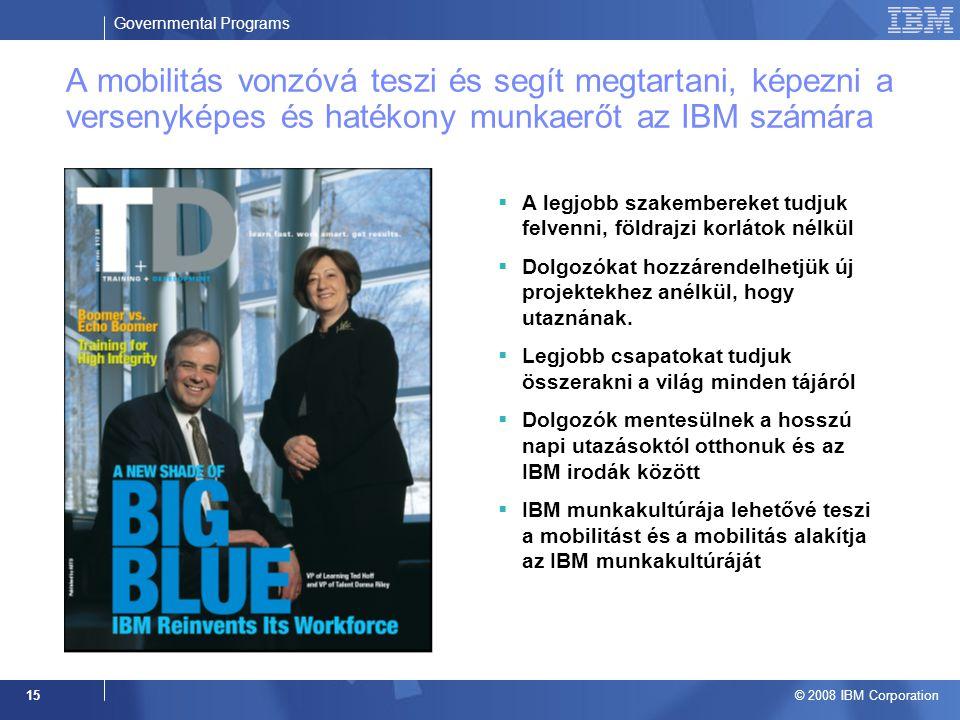Governmental Programs © 2008 IBM Corporation 15 A mobilitás vonzóvá teszi és segít megtartani, képezni a versenyképes és hatékony munkaerőt az IBM számára  A legjobb szakembereket tudjuk felvenni, földrajzi korlátok nélkül  Dolgozókat hozzárendelhetjük új projektekhez anélkül, hogy utaznának.