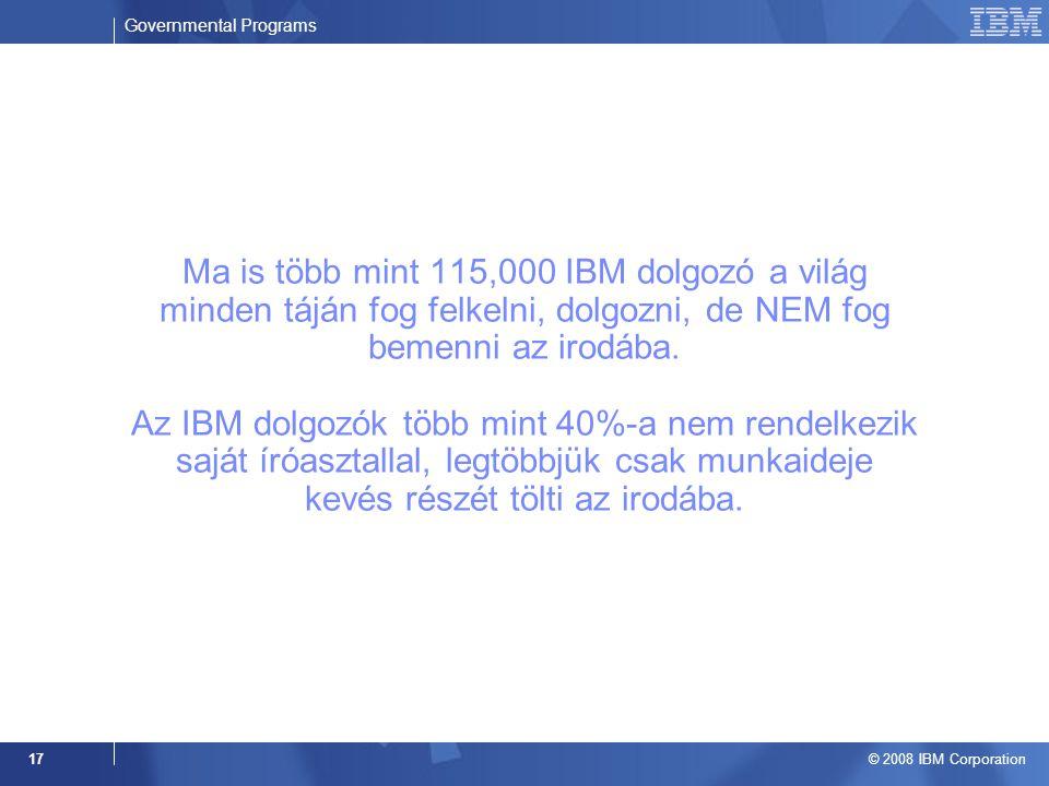 Governmental Programs © 2008 IBM Corporation 17 Ma is több mint 115,000 IBM dolgozó a világ minden táján fog felkelni, dolgozni, de NEM fog bemenni az irodába.