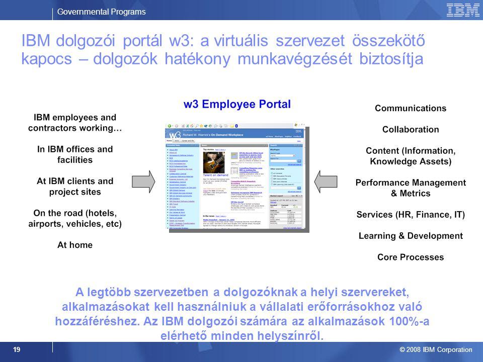 Governmental Programs © 2008 IBM Corporation 19 IBM dolgozói portál w3: a virtuális szervezet összekötő kapocs – dolgozók hatékony munkavégzését biztosítja A legtöbb szervezetben a dolgozóknak a helyi szervereket, alkalmazásokat kell használniuk a vállalati erőforrásokhoz való hozzáféréshez.
